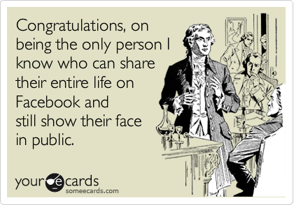 Congratulations, on being the only person I know who can share their entire life on Facebook and still show their face in public.