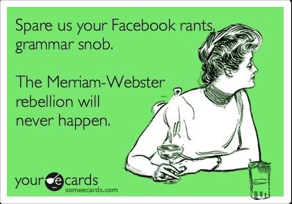 Spare us your Facebook rants, grammar snob.  The Merriam-Webster rebellion will  never happen.