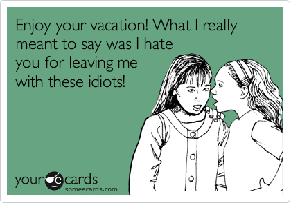Enjoy your vacation! What I really meant to say was I hate you for leaving me with these idiots!