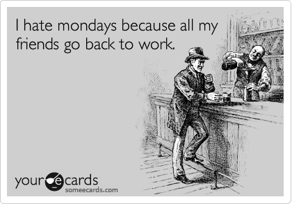 I hate mondays because all my friends go back to work.