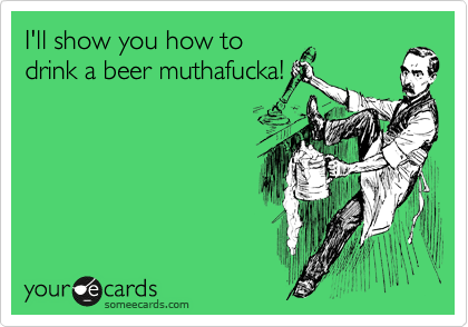 I'll show you how to drink a beer muthafucka!