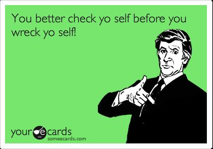 You better check yo self before you wreck yo self!