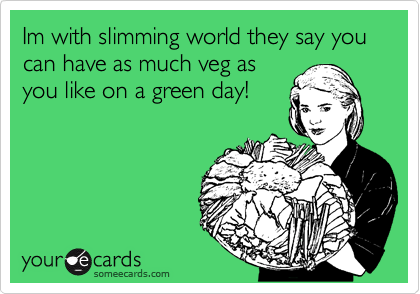 Im with slimming world they say you can have as much veg as you like on a green day!