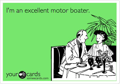 I'm an excellent motor boater.