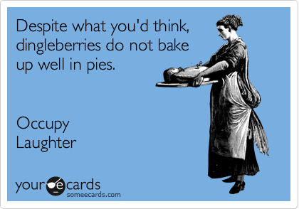 Despite what you'd think, dingleberries do not bake up well in pies.   Occupy Laughter