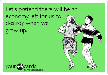 Let's pretend there will be an economy left for us to destroy when we grow up.