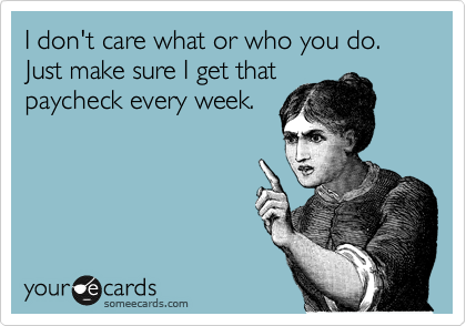 I don't care what or who you do.  Just make sure I get that paycheck every week.