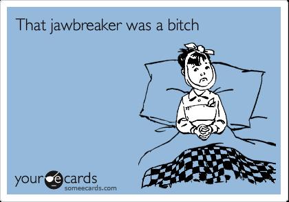 That jawbreaker was a bitch