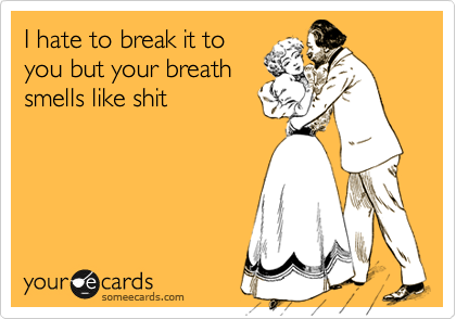 I hate to break it to you but your breath smells like shit