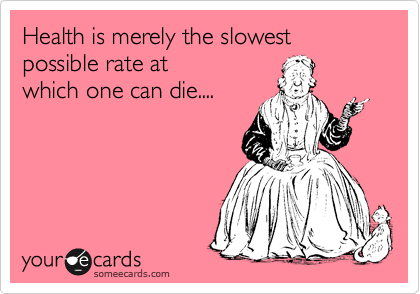 Health is merely the slowest possible rate at  which one can die....