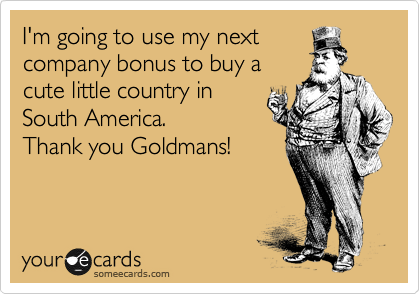 I'm going to use my next company bonus to buy a cute little country in South America. Thank you Goldmans!