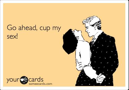 Go ahead, cup my sex!
