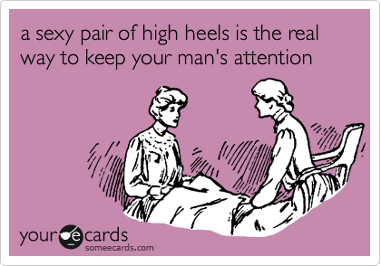 a sexy pair of high heels is the real way to keep your man's attention