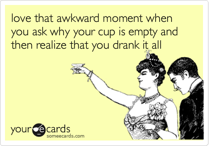 love that awkward moment when you ask why your cup is empty and then realize that you drank it all