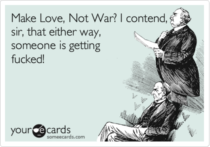 Make Love, Not War? I contend, sir, that either way, someone is getting fucked!