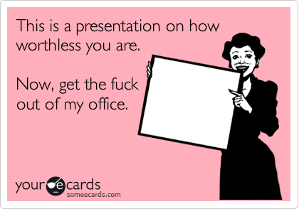 This is a presentation on how worthless you are.  Now, get the fuck out of my office.