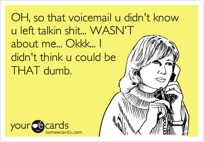 OH, so that voicemail u didn't know u left talkin shit... WASN'T about me... Okkk... I didn't think u could be THAT dumb.