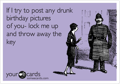 If I try to post any drunk birthday pictures of you- lock me up and throw away the key