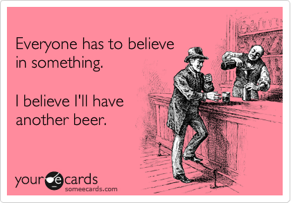 Everyone has to believe in something.  I believe I'll have another beer.