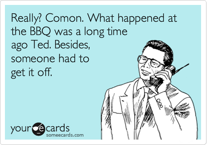 Really? Comon. What happened at the BBQ was a long time  ago Ted. Besides,  someone had to  get it off.