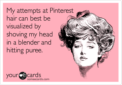 My attempts at Pinterest hair can best be visualized by shoving my head in a blender and hitting puree.