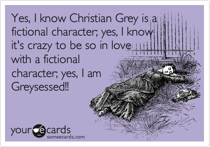 Yes, I know Christian Grey is a fictional character; yes, I know it's crazy to be so in love with a fictional character; yes, I am Greysessed!!