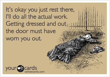 It's okay you just rest there, I'll do all the actual work.  Getting dressed and out the door must have worn you out.