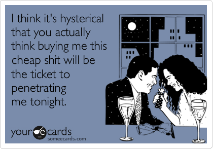 I think it's hysterical that you actually think buying me this cheap shit will be  the ticket to penetrating me tonight.