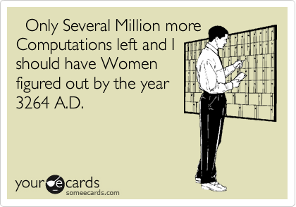 Only Several Million more Computations left and I should have Women figured out by the year 3264 A.D.