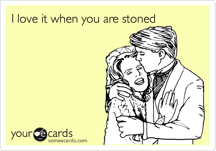 I love it when you are stoned
