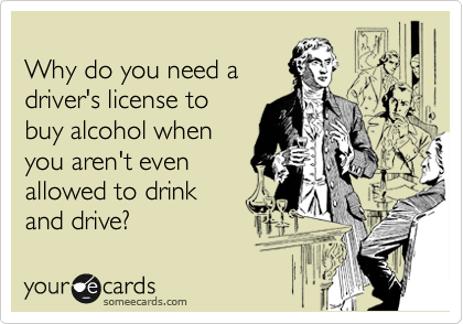 Why do you need a driver's license to  buy alcohol when  you aren't even  allowed to drink  and drive?