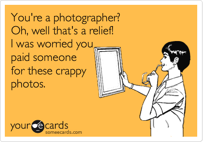 You're a photographer?  Oh, well that's a relief! I was worried you  paid someone for these crappy photos.