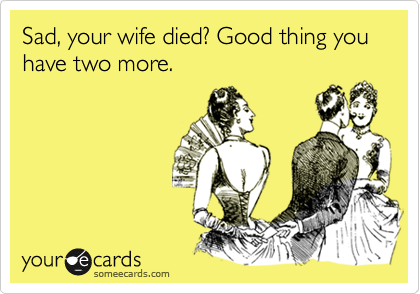 Sad, your wife died? Good thing you have two more.