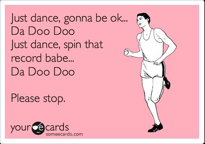 Just dance, gonna be ok... Da Doo Doo Just dance, spin that record babe... Da Doo Doo  Please stop.