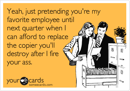 Yeah, just pretending you're my favorite employee until next quarter when I can afford to replace the copier you'll destroy after I fire your ass.