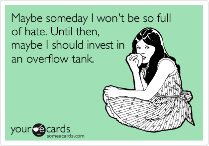 Maybe someday I won't be so full of hate. Until then, maybe I should invest in an overflow tank.
