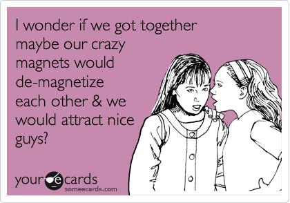 I wonder if we got together maybe our crazy magnets would  de-magnetize  each other & we  would attract nice guys?