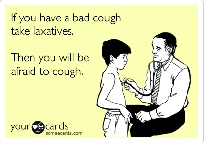 If you have a bad cough take laxatives.  Then you will be afraid to cough.