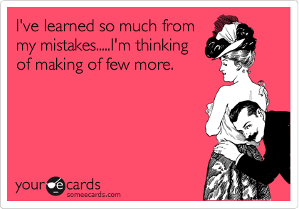 I've learned so much from my mistakes.....I'm thinking of making of few more.