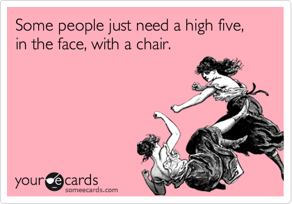 Some people just need a high five, in the face, with a chair.