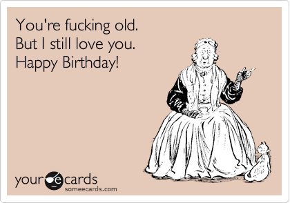 You're fucking old. But I still love you. Happy Birthday!
