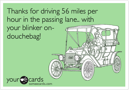 Thanks for driving 56 miles per hour in the passing lane.. with your blinker on- douchebag!