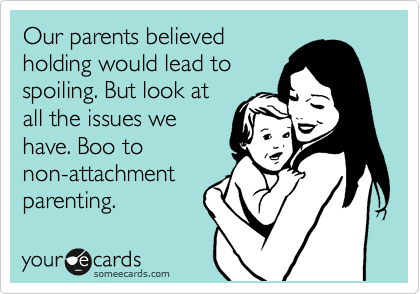 Our parents believed holding would lead to spoiling. But look at all the issues we have. Boo to non-attachment parenting.