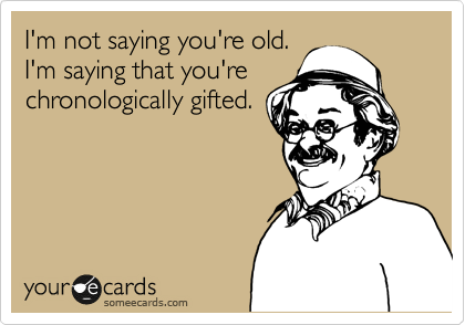 I'm not saying you're old. I'm saying that you're chronologically gifted.