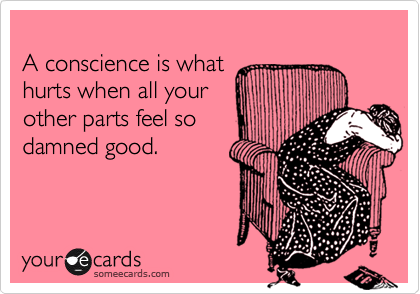 A conscience is what hurts when all your other parts feel so damned good.