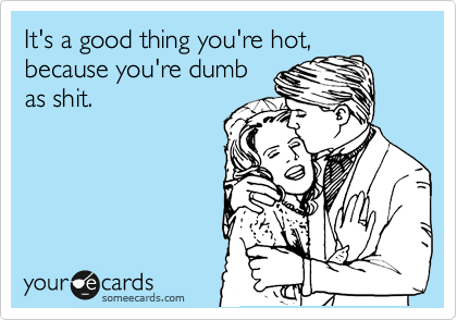 It's a good thing you're hot, because you're dumb as shit.