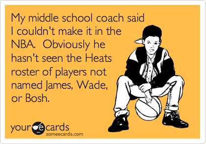 My middle school coach said I couldn't make it in the NBA.  Obviously he hasn't seen the Heats roster of players not named James, Wade,  or Bosh.