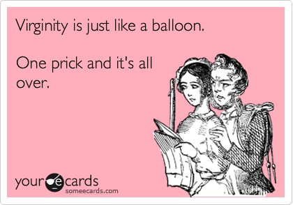 Virginity is just like a balloon.  One prick and it's all over.