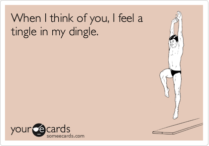 When I think of you, I feel a tingle in my dingle.