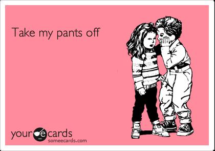 Take my pants off